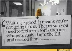 Waiting is good. It means you re not going to die. The person you need to feel sorry for is the one who gets rushed into the ER and treated first. Don Lundy, paramedic