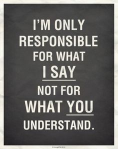 """I'm responsible for what I say, not what you understand."""