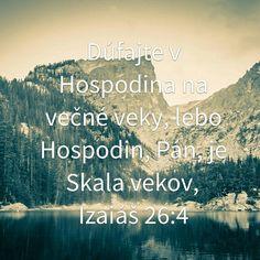 Dúfajte v Hospodina na večné veky, lebo Hospodin, Pán, je Skala vekov,  Izaiáš 26:4
