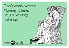 Makeup Ecards   ... Ecard: Don't worry sweetie. Mommy is here. I'm just wearing make up