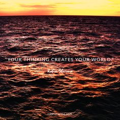 Your thinking creates your world.