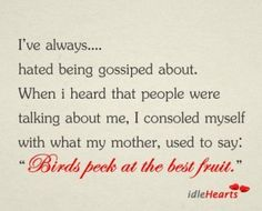 """I've always hated being gossiped about. When I heard people were talking about me, I consoled myself with what my mother used to say: """"Birds peek at the best fruit."""""""