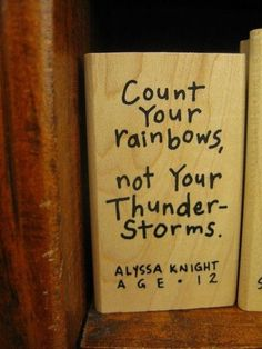 Count your rainbows, not your thunderstorms.