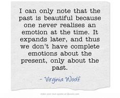 I think she's right, but isn't it a shame that we don't often experience a 'complete' emotion at the time, only in hindsight? Much better if we could be living fully all the time. Own Quotes, Quotable Quotes, Lyric Quotes, Quotes To Live By, Best Quotes, Favorite Quotes, Life Quotes, Lyrics, Writing Quotes