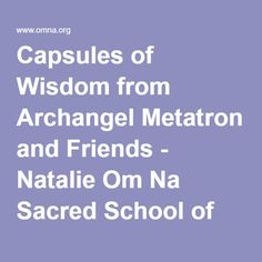 Capsules of Wisdom from Archangel Metatron and Friends - Natalie Om Na Sacred School of Om Na - www.omna.org