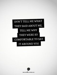 Don't tell me what they said about me. Tell me why they were so comfortable to say it around you. #quote #truethat