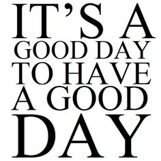 It's a Good Day to have A GREAT Day actually!!!