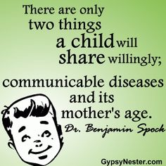 There are only two things a child will share willingly; communicable diseases and its mother's age. -Dr. Benjamin Spock - For more great quotes to pin to your friends: http://www.gypsynester.com/funny-inspirational-quotes.htm