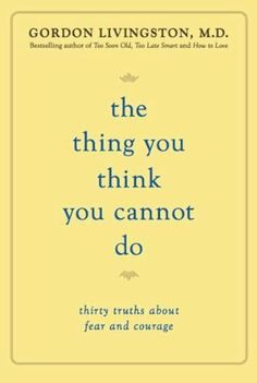 The Thing You Think You Cannot Do: Thirty Truths about Fear and Courage by Gordon Livingston. $13.14