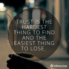 Image result for Trust is the hardest thing to find and the easiest thing to lose""