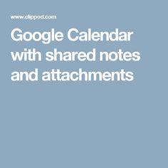 Google Calendar with shared notes and attachments