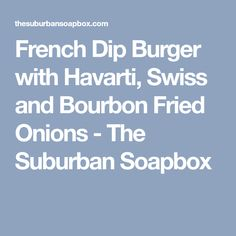 French Dip Burger with Havarti, Swiss and Bourbon Fried Onions - The Suburban Soapbox