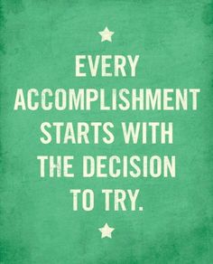 Accomplishments start with taking a risk to do something different and achieve!