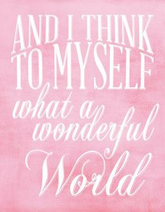 And I think to myself what a wonderful world