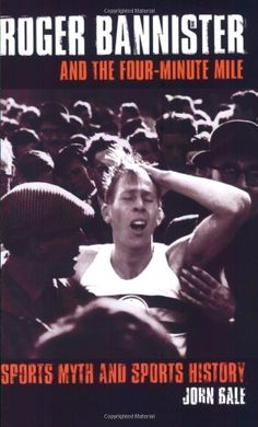 """Roger Bannister And The Four-minute Mile: Sports Myth and Sports History"" - John Bale"