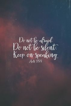 Do not be afraid. Do not be silent, Keep on speaking...