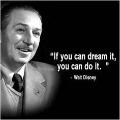 If you can dream in, you can do it. -Walt Disney