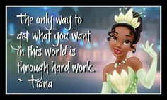 """Tiana: Work Hard to Achieve  Princess Tiana has taught us to """"dig a little deeper"""" and look within ourselves. Through hard work, drive, and determination, you can make your own dreams come true. She's a wonderful role model for girls, demonstrating that they don't have to sit around and wait for Prince Charming to rescue them."""