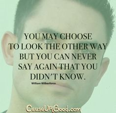 You may choose to look the other way but you can never say again that you did not know.~William Wilberforce  www.causeurgood.com  #quotes