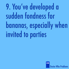 """Rose always bring a banana to a party. Bananas are good.""- The Doctor"