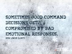 """""""Sometimes good command decisions get compromised by bad emotional responses"""" Benjamin Linus, Lost TV show."""