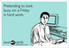 Pretending to look busy on a Friday is hard work.