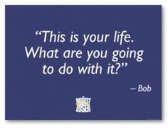 """""""This is your life. What are you going to do with it?"""""""