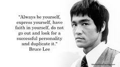 """Always be yourself, express yourself, have faith in yourself, do not go out and look for a successful personality and duplicate it."" Bruce Lee"