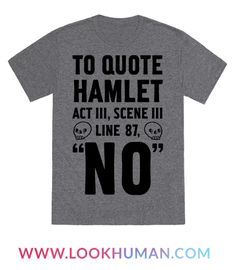 """There is no better person to quote from than the man himself, Shakespeare. Let it be known far and wide that you know every scene and act in the play Hamlet. Use it to your advantage, let the people know.. that you don't want to do anything they're doing and you'd rather just say """"No."""" Well, say No poetically and with a little sass with this """"To Quote Hamlet Act III, Scene iii Line 87, No"""" shirt design."""
