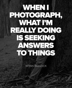 """When I photograph, what I'm really doing is seeking answers to things."" Wynn Bullock"