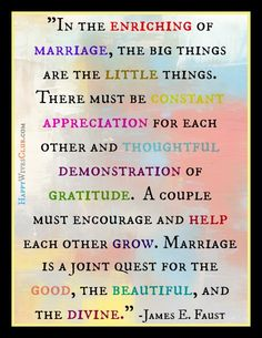 """In the enriching of marriage, the big things are the little things. There must be constant appreciation for each other and thoughtful demonstration of gratitude. A couple must encourage and help each other grow. Marriage is a joint quest for the good, the beautiful, and the divine."" -- James E. Faust"