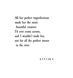 All her perfect imperfections made her the most beautiful creature I'd ever come across, and I wouldn't trade her, not for all the perfect stones in the river. Atticus