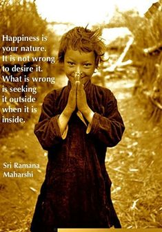 Happiness is your nature. It is not wrong to desire it. What is wrong is seeking it outside when it is inside. - Sri Ramana Maharshi #happiness #desire