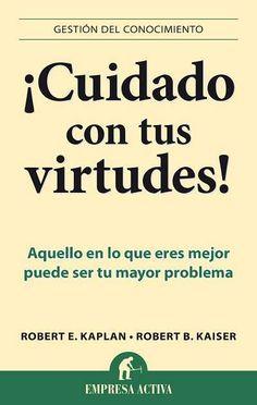 ¡Cuidado con tus virtudes! //  Robert B. Kaiser //  GESTIÓN DEL CONOCIMIENTO // Empresa Activa (Ediciones Urano)