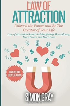 Law of Attraction: Unleash the Power and Be the Creator of Your Life - Law of Attraction Secrets to Manifesting More Money, More Power, More Love (Law ... of Attraction Love, Manifesting ) (Volume 1) by Simon Gray http://www.amazon.com/dp/1511597445/ref=cm_sw_r_pi_dp_mgmrvb04JZ5SS