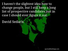 David Sedaris - quote -- I haven't the slightest idea how to change people, but I still keep a long list of prospective candidates just in case I should ever figure it out. #quote #quotation #aphorism