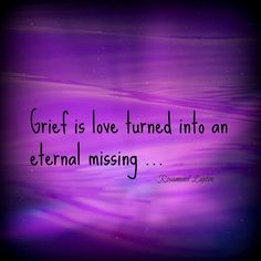 Grief is love turned into an eternal missing...