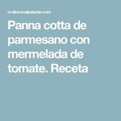 Panna cotta de parmesano con mermelada de tomate. Receta Tapas, Panna Cotta, Food, Desserts, Afternoon Snacks, Meals, Parmesan, Dulce De Leche, Meal