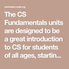 """The CS Fundamentals units are designed to be a great introduction to CS for students of all ages, starting as young as Kindergarten. The courses blend online, self-guided and self-paced tutorials with """"unplugged"""" activities that require no computer at all. Each course consists of a set of lessons that may be implemented as one unit or over the course of a semester. Even kindergarten-aged pre-readers can participate. Computer Class, Computer Science, While Loop, Computational Thinking, Digital Footprint, Kindergarten Age, Math Concepts, Reading Levels, Fifth Grade"""