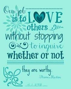 """Catholic All Year: Thomas Merton Quote """"Our job is to love others without stopping to inquire whether or not they are worthy."""" Teal on teal."""
