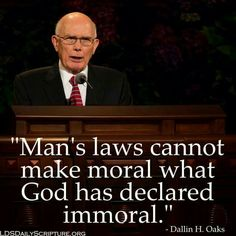 Man's laws cannot make moral what God has declared immoral. — Dallin H. Oaks Prophet Quotes, Lds Quotes, Religious Quotes, Lds Conference, Church Quotes, Saint Quotes, Lds Mormon, Spiritual Thoughts, My Church