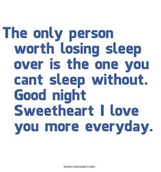 http://www.statusant.com/large/The-only-person-worth-losing-sleep-over-is-the-one-you-cant-sleep-without.-Good-night-Sweetheart-I-love-you-more-everyday.-status.jpg