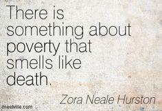 There is something about poverty that smells like death. Zora Neale Hurston
