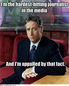 John Stewart    It is funny/sad that we get our most accurate journalism from a comedian.