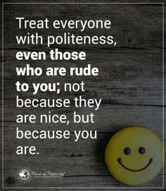 Positive Quotes treat everyone with politeness even those who are rude to you not because they are nice but because you are.