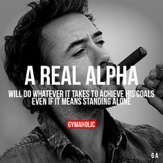 A Real Alpha Will do whatever it takes to achieve his goals. Even if it means standing alone. http://www.gymaholic.co