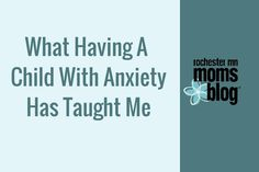 What Having a Child with Anxiety has Taught Me http://rochestermn.citymomsblog.com/mom/child-with-anxiety/