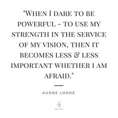 """""""When I dare to be powerful - to use my strength in service of my vision, then it becomes less & less important whether I am afraid."""" Audre Lorde"""