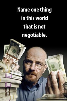Breaking Bad Quote Name one thing in this world that is not negotiable