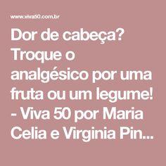 Dor de cabeça? Troque o analgésico por uma fruta ou um legume! - Viva 50 por Maria Celia e Virginia Pinheiro